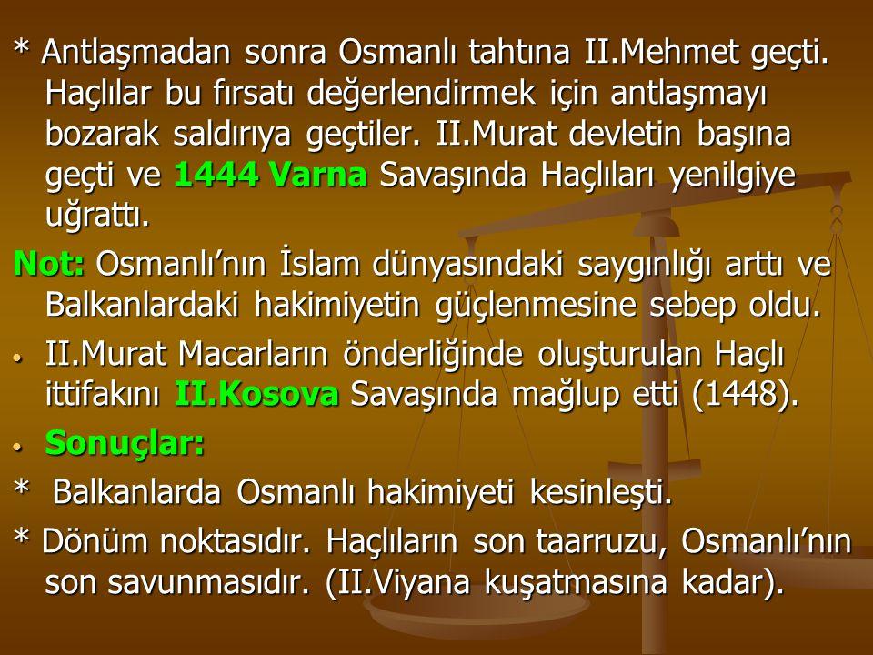 * Antlaşmadan sonra Osmanlı tahtına II.Mehmet geçti. Haçlılar bu fırsatı değerlendirmek için antlaşmayı bozarak saldırıya geçtiler. II.Murat devletin