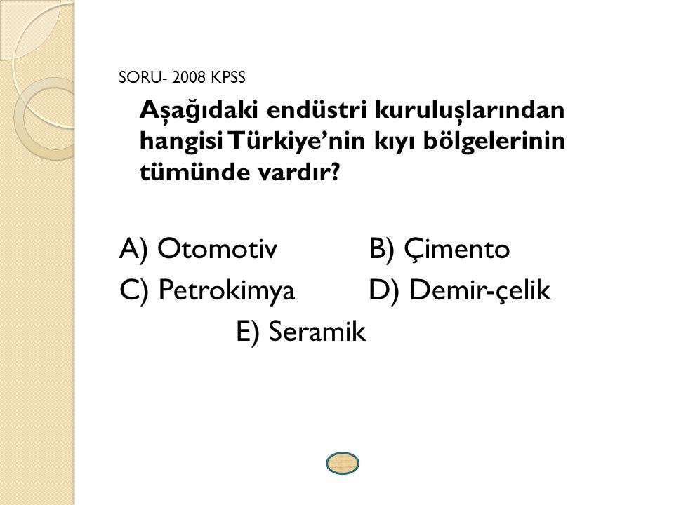 SORU- 2008 KPSS Aşa ğ ıdaki endüstri kuruluşlarından hangisi Türkiye'nin kıyı bölgelerinin tümünde vardır? A) Otomotiv B) Çimento C) Petrokimya D) Dem