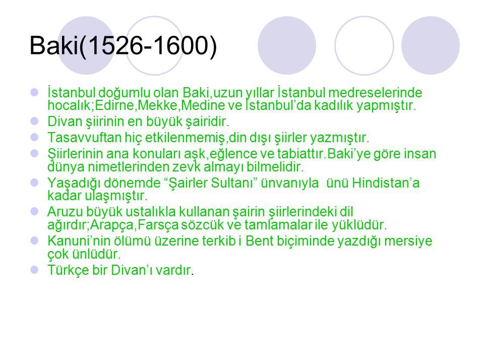 Baki(1526-1600) İstanbul doğumlu olan Baki,uzun yıllar İstanbul medreselerinde hocalık;Edirne,Mekke,Medine ve İstanbul'da kadılık yapmıştır. Divan şii