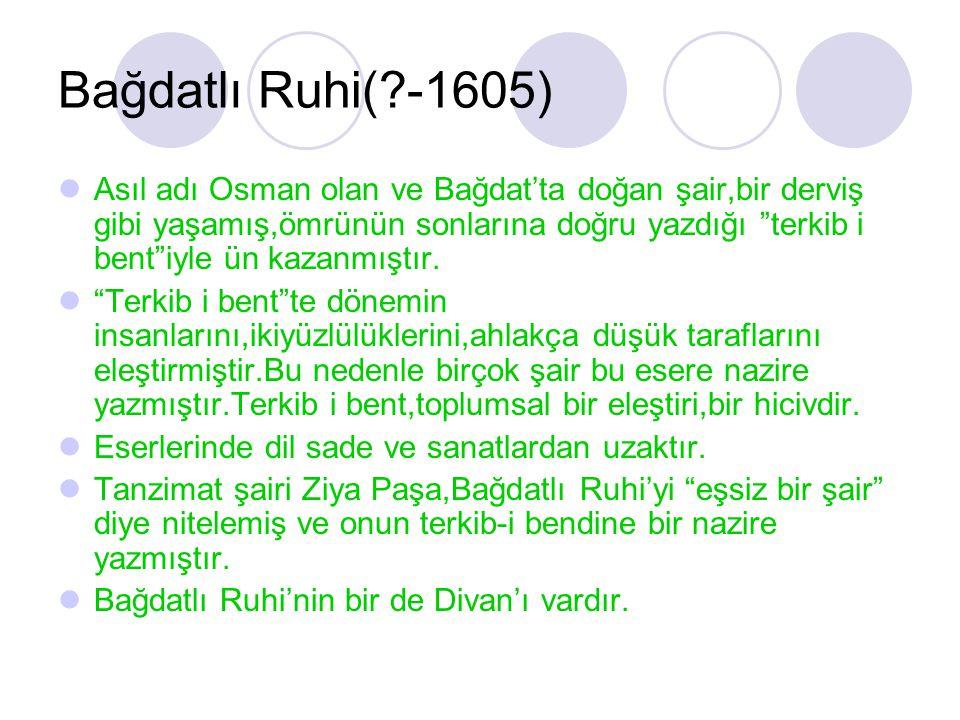 """Bağdatlı Ruhi(?-1605) Asıl adı Osman olan ve Bağdat'ta doğan şair,bir derviş gibi yaşamış,ömrünün sonlarına doğru yazdığı """"terkib i bent""""iyle ün kazan"""