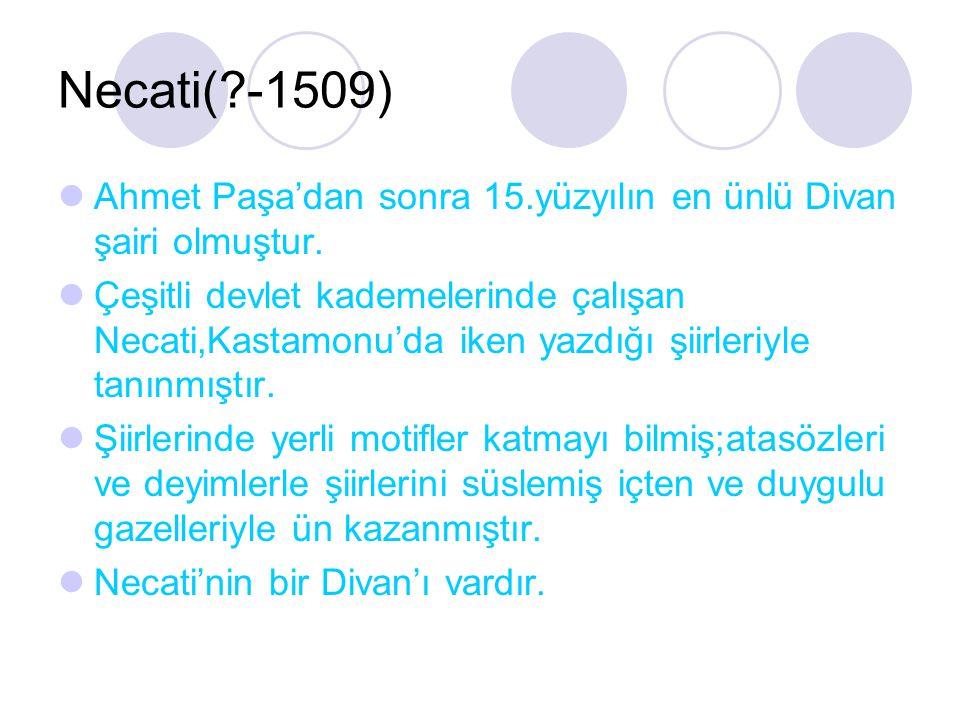 Necati(?-1509) Ahmet Paşa'dan sonra 15.yüzyılın en ünlü Divan şairi olmuştur. Çeşitli devlet kademelerinde çalışan Necati,Kastamonu'da iken yazdığı şi