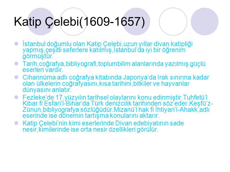 Katip Çelebi(1609-1657) İstanbul doğumlu olan Katip Çelebi,uzun yıllar divan katipliği yapmış,çeşitli seferlere katılmış,İstanbul'da iyi bir öğrenim g
