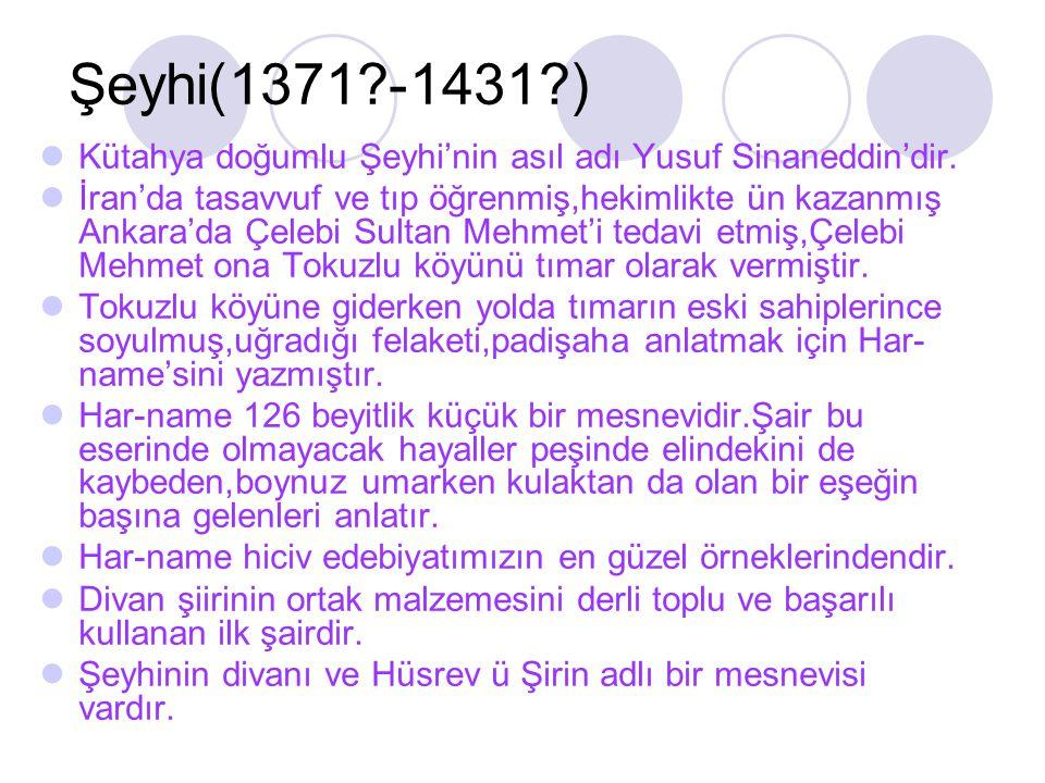 Şeyhi(1371?-1431?) Kütahya doğumlu Şeyhi'nin asıl adı Yusuf Sinaneddin'dir. İran'da tasavvuf ve tıp öğrenmiş,hekimlikte ün kazanmış Ankara'da Çelebi S