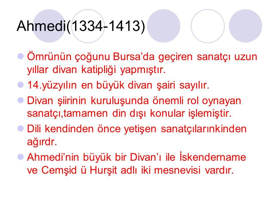 Ahmedi(1334-1413) Ömrünün çoğunu Bursa'da geçiren sanatçı uzun yıllar divan katipliği yapmıştır. 14.yüzyılın en büyük divan şairi sayılır. Divan şiiri