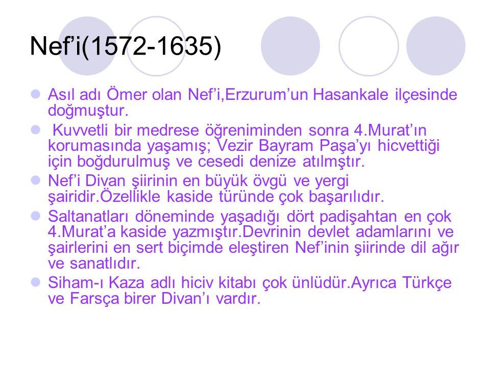 Nef'i(1572-1635) Asıl adı Ömer olan Nef'i,Erzurum'un Hasankale ilçesinde doğmuştur. Kuvvetli bir medrese öğreniminden sonra 4.Murat'ın korumasında yaş