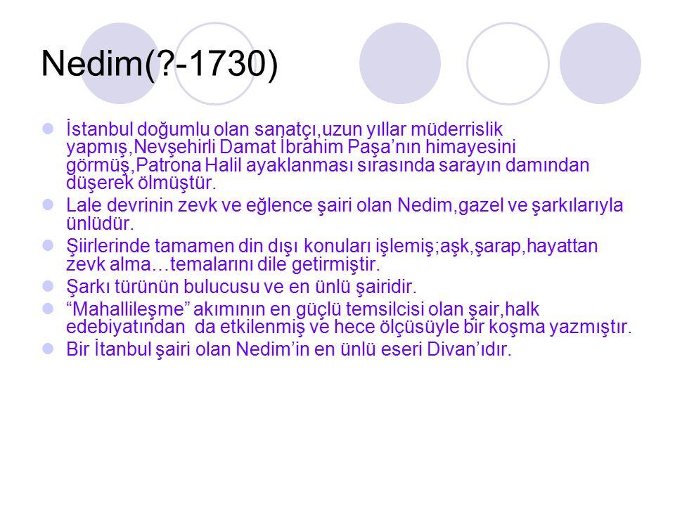 Nedim(?-1730) İstanbul doğumlu olan sanatçı,uzun yıllar müderrislik yapmış,Nevşehirli Damat İbrahim Paşa'nın himayesini görmüş,Patrona Halil ayaklanma