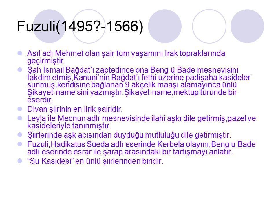 Fuzuli(1495?-1566) Asıl adı Mehmet olan şair tüm yaşamını Irak topraklarında geçirmiştir. Şah İsmail Bağdat'ı zaptedince ona Beng ü Bade mesnevisini t