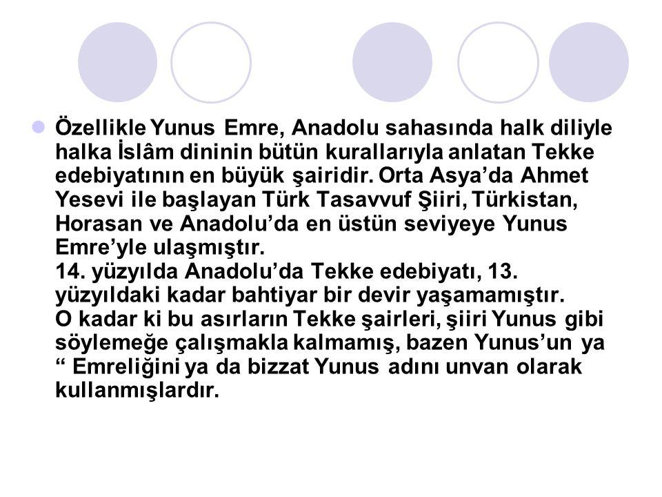 Özellikle Yunus Emre, Anadolu sahasında halk diliyle halka İslâm dininin bütün kurallarıyla anlatan Tekke edebiyatının en büyük şairidir. Orta Asya'da