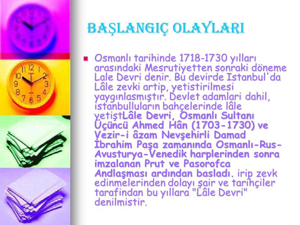 BA Ş LANGIÇ OLAYLARI BA Ş LANGIÇ OLAYLARI Osmanlı tarihinde 1718-1730 yılları arasındaki Mesrutiyetten sonraki döneme Lale Devri denir. Bu devirde Ist