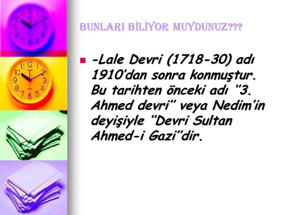 BUNLARI B İ L İ YOR MUYDUNUZ??. -Lale Devri (1718-30) adı 1910'dan sonra konmuştur.