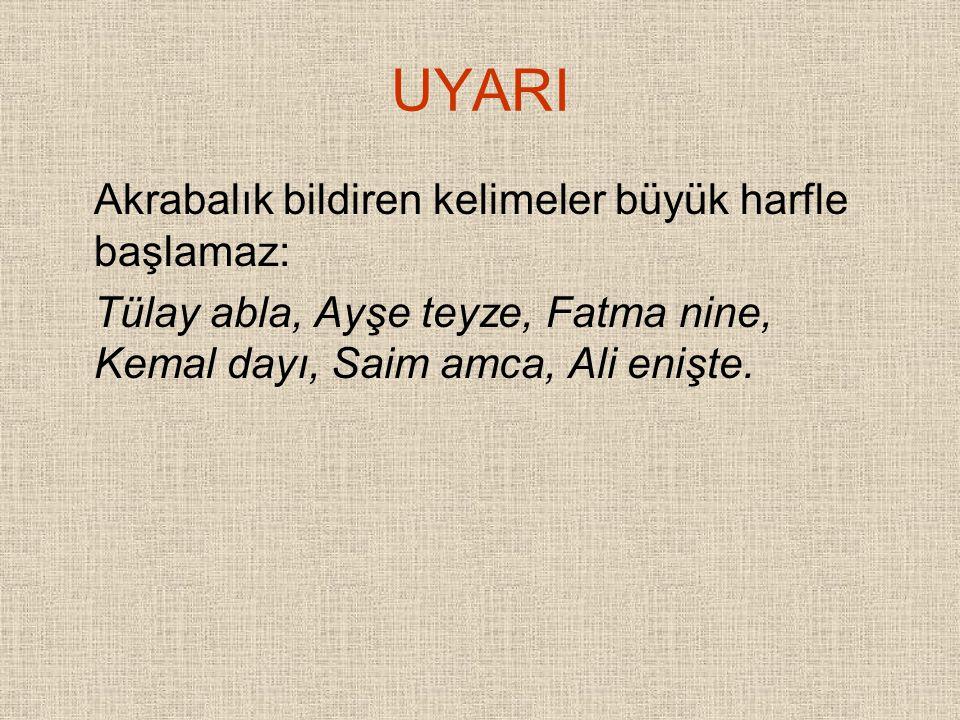 UYARI Akrabalık bildiren kelimeler büyük harfle başlamaz: Tülay abla, Ayşe teyze, Fatma nine, Kemal dayı, Saim amca, Ali enişte.