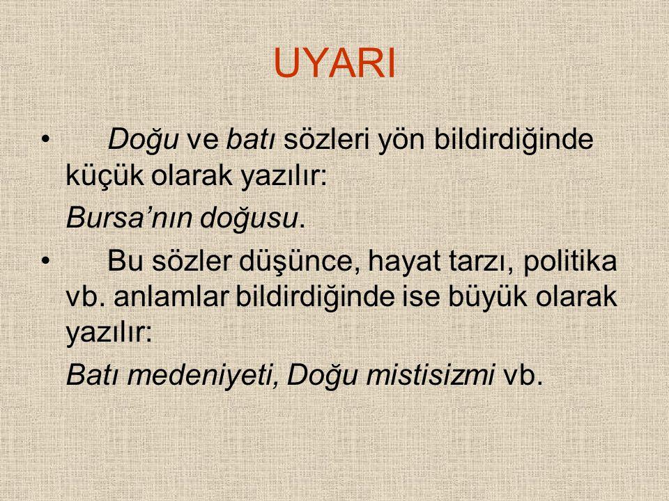 UYARI Doğu ve batı sözleri yön bildirdiğinde küçük olarak yazılır: Bursa'nın doğusu. Bu sözler düşünce, hayat tarzı, politika vb. anlamlar bildirdiğin