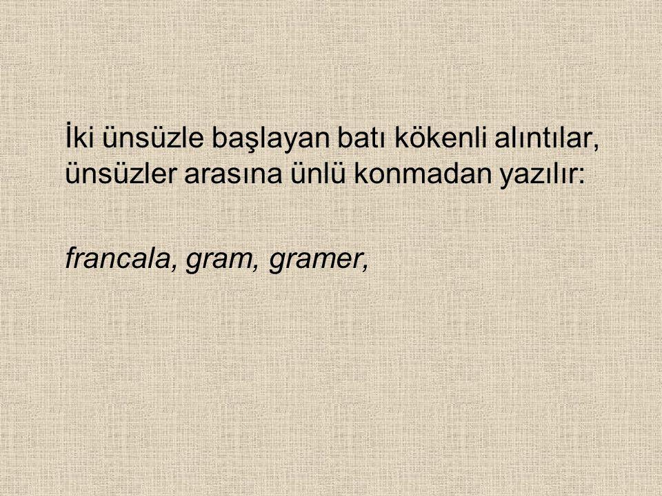 İki ünsüzle başlayan batı kökenli alıntılar, ünsüzler arasına ünlü konmadan yazılır: francala, gram, gramer,