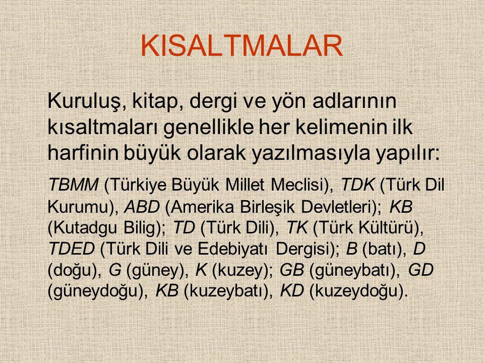 KISALTMALAR Kuruluş, kitap, dergi ve yön adlarının kısaltmaları genellikle her kelimenin ilk harfinin büyük olarak yazılmasıyla yapılır: TBMM (Türkiye