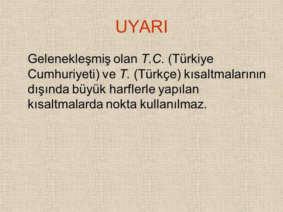 UYARI Gelenekleşmiş olan T.C. (Türkiye Cumhuriyeti) ve T. (Türkçe) kısaltmalarının dışında büyük harflerle yapılan kısaltmalarda nokta kullanılmaz.
