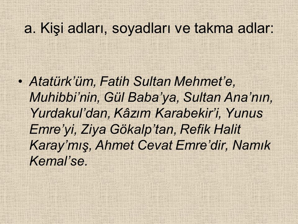 a. Kişi adları, soyadları ve takma adlar: Atatürk'üm, Fatih Sultan Mehmet'e, Muhibbi'nin, Gül Baba'ya, Sultan Ana'nın, Yurdakul'dan, Kâzım Karabekir'i