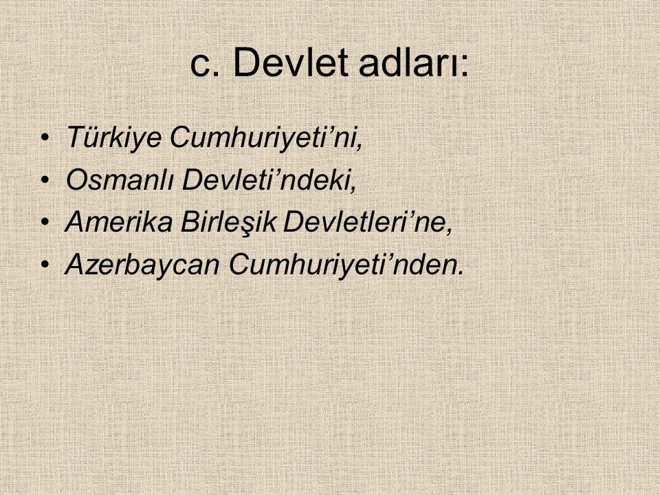 c. Devlet adları: Türkiye Cumhuriyeti'ni, Osmanlı Devleti'ndeki, Amerika Birleşik Devletleri'ne, Azerbaycan Cumhuriyeti'nden.