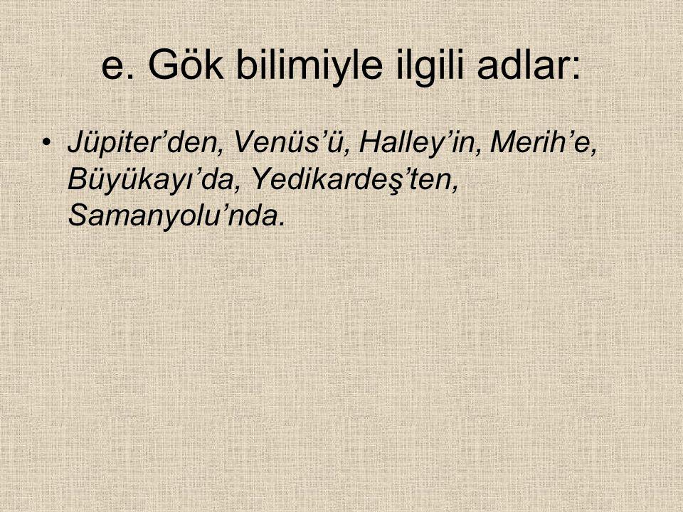 e. Gök bilimiyle ilgili adlar: Jüpiter'den, Venüs'ü, Halley'in, Merih'e, Büyükayı'da, Yedikardeş'ten, Samanyolu'nda.