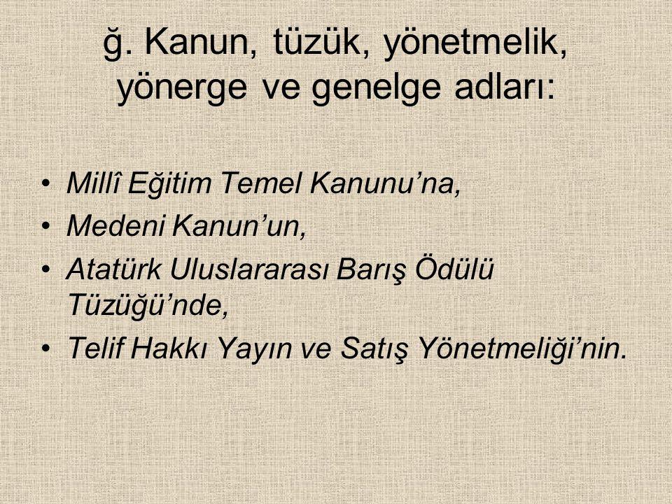 ğ. Kanun, tüzük, yönetmelik, yönerge ve genelge adları: Millî Eğitim Temel Kanunu'na, Medeni Kanun'un, Atatürk Uluslararası Barış Ödülü Tüzüğü'nde, Te
