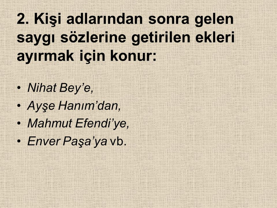 2. Kişi adlarından sonra gelen saygı sözlerine getirilen ekleri ayırmak için konur: Nihat Bey'e, Ayşe Hanım'dan, Mahmut Efendi'ye, Enver Paşa'ya vb.