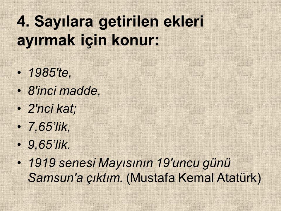 4. Sayılara getirilen ekleri ayırmak için konur: 1985'te, 8'inci madde, 2'nci kat; 7,65'lik, 9,65'lik. 1919 senesi Mayısının 19'uncu günü Samsun'a çık