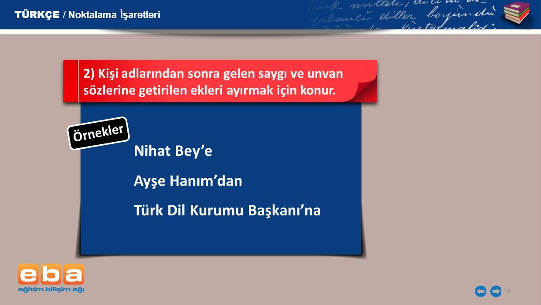 10 Nihat Bey'e Ayşe Hanım'dan Türk Dil Kurumu Başkanı'na 2) Kişi adlarından sonra gelen saygı ve unvan sözlerine getirilen ekleri ayırmak için konur.