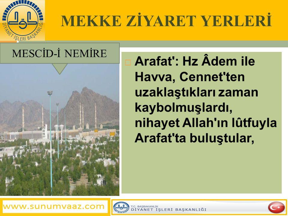 MESCİD-İ NEMİRE MEKKE ZİYARET YERLERİ  Arafat : Hz Âdem ile Havva, Cennet ten uzaklaştıkları zaman kaybolmuşlardı, nihayet Allah ın lûtfuyla Arafat ta buluştular,