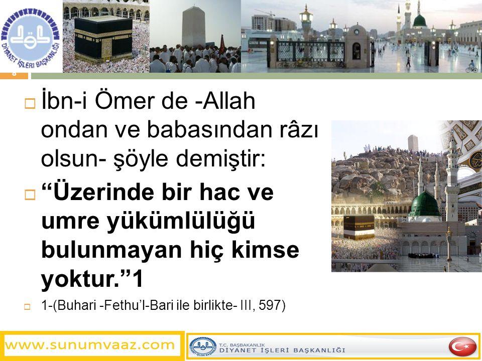  İbn-i Ömer de -Allah ondan ve babasından râzı olsun- şöyle demiştir:  Üzerinde bir hac ve umre yükümlülüğü bulunmayan hiç kimse yoktur. 1  1-(Buhari -Fethu'l-Bari ile birlikte- III, 597) 8