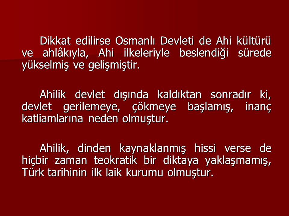 Dikkat edilirse Osmanlı Devleti de Ahi kültürü ve ahlâkıyla, Ahi ilkeleriyle beslendiği sürede yükselmiş ve gelişmiştir. Ahilik devlet dışında kaldıkt
