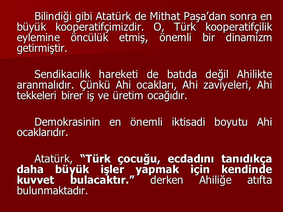 Bilindiği gibi Atatürk de Mithat Paşa'dan sonra en büyük kooperatifçimizdir. O, Türk kooperatifçilik eylemine öncülük etmiş, önemli bir dinamizm getir