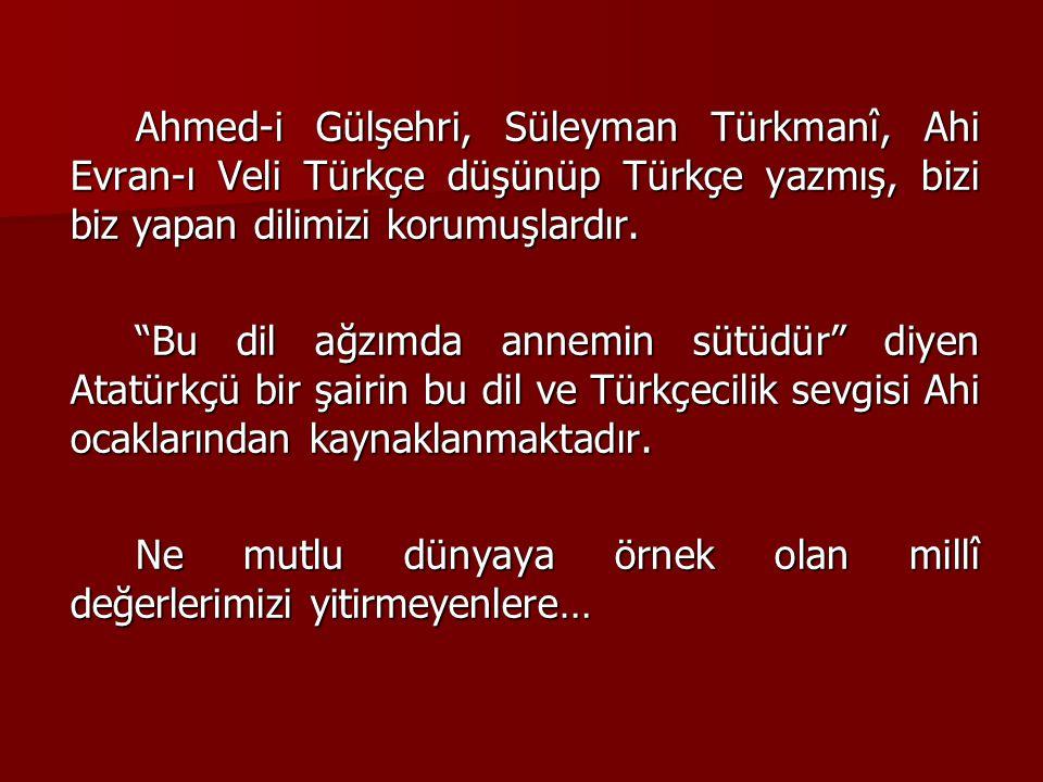 Ahmed-i Gülşehri, Süleyman Türkmanî, Ahi Evran-ı Veli Türkçe düşünüp Türkçe yazmış, bizi biz yapan dilimizi korumuşlardır.