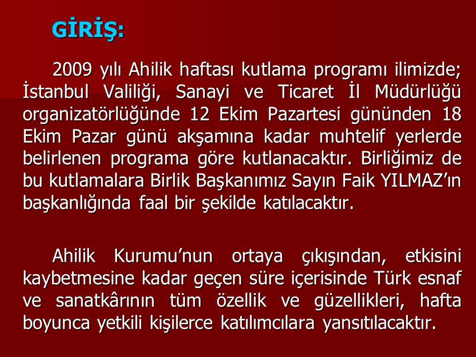 GİRİŞ: 2009 yılı Ahilik haftası kutlama programı ilimizde; İstanbul Valiliği, Sanayi ve Ticaret İl Müdürlüğü organizatörlüğünde 12 Ekim Pazartesi gününden 18 Ekim Pazar günü akşamına kadar muhtelif yerlerde belirlenen programa göre kutlanacaktır.