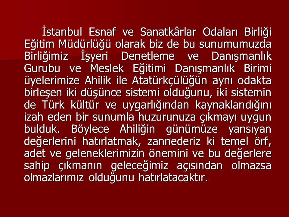 İstanbul Esnaf ve Sanatkârlar Odaları Birliği Eğitim Müdürlüğü olarak biz de bu sunumumuzda Birliğimiz İşyeri Denetleme ve Danışmanlık Gurubu ve Meslek Eğitimi Danışmanlık Birimi üyelerimize Ahilik ile Atatürkçülüğün aynı odakta birleşen iki düşünce sistemi olduğunu, iki sistemin de Türk kültür ve uygarlığından kaynaklandığını izah eden bir sunumla huzurunuza çıkmayı uygun bulduk.