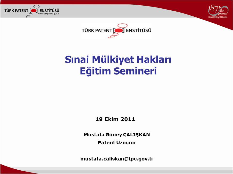 Mustafa Güney ÇALIŞKAN Patent Uzmanı mustafa.caliskan@tpe.gov.tr Sınai Mülkiyet Hakları Eğitim Semineri 19 Ekim 2011