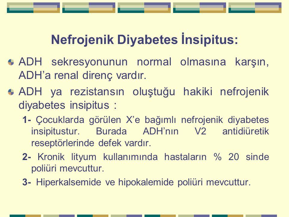 Nefrojenik Diyabetes İnsipitus: ADH sekresyonunun normal olmasına karşın, ADH'a renal direnç vardır. ADH ya rezistansın oluştuğu hakiki nefrojenik diy