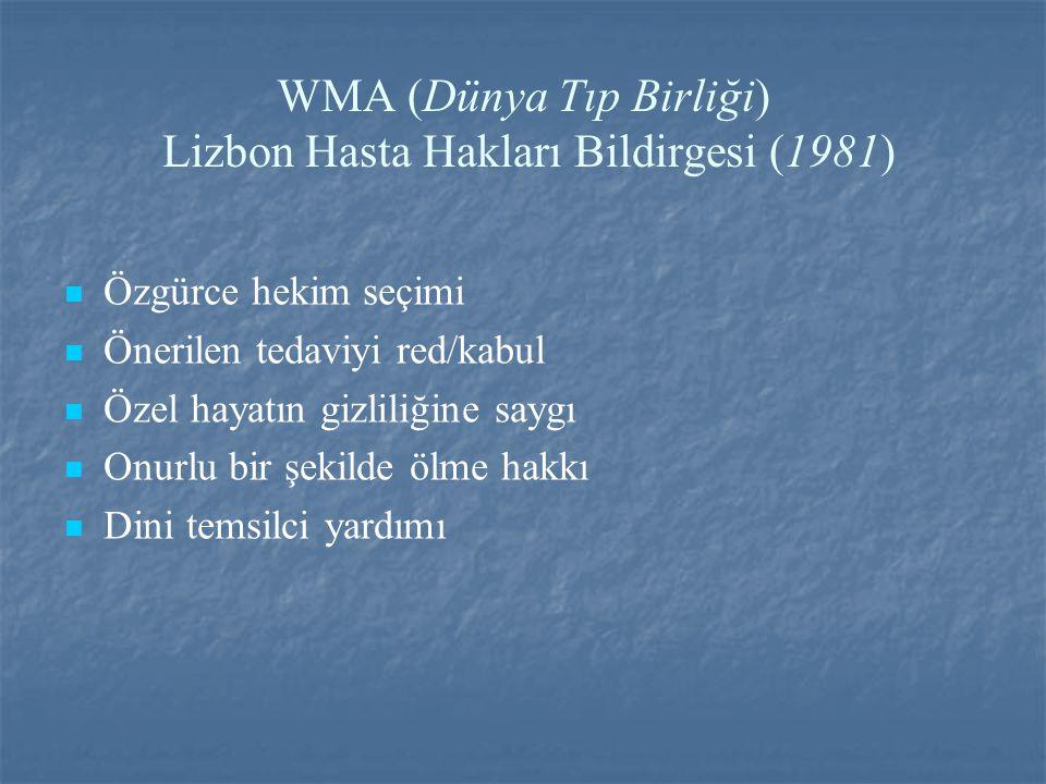 WMA (Dünya Tıp Birliği) Lizbon Hasta Hakları Bildirgesi (1981) Özgürce hekim seçimi Önerilen tedaviyi red/kabul Özel hayatın gizliliğine saygı Onurlu bir şekilde ölme hakkı Dini temsilci yardımı