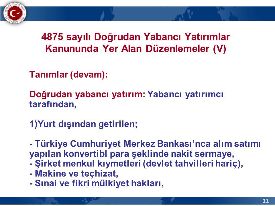 11 4875 sayılı Doğrudan Yabancı Yatırımlar Kanununda Yer Alan Düzenlemeler (V) Tanımlar (devam): Doğrudan yabancı yatırım: Yabancı yatırımcı tarafından, 1)Yurt dışından getirilen; - Türkiye Cumhuriyet Merkez Bankası'nca alım satımı yapılan konvertibl para şeklinde nakit sermaye, - Şirket menkul kıymetleri (devlet tahvilleri hariç), - Makine ve teçhizat, - Sınai ve fikri mülkiyet hakları,