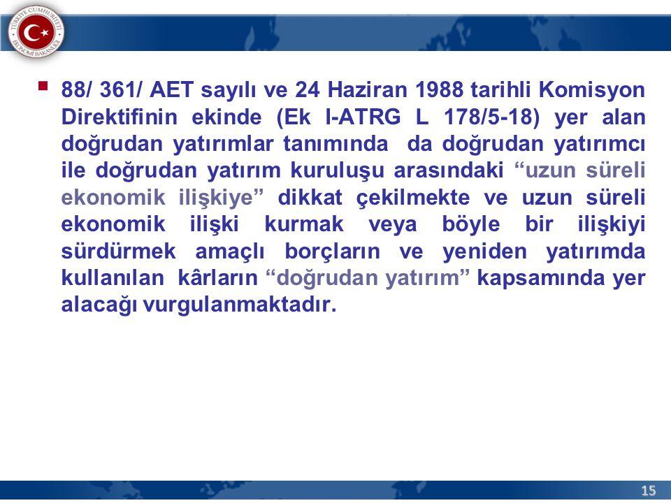 15  88/ 361/ AET sayılı ve 24 Haziran 1988 tarihli Komisyon Direktifinin ekinde (Ek I-ATRG L 178/5-18) yer alan doğrudan yatırımlar tanımında da doğrudan yatırımcı ile doğrudan yatırım kuruluşu arasındaki uzun süreli ekonomik ilişkiye dikkat çekilmekte ve uzun süreli ekonomik ilişki kurmak veya böyle bir ilişkiyi sürdürmek amaçlı borçların ve yeniden yatırımda kullanılan kârların doğrudan yatırım kapsamında yer alacağı vurgulanmaktadır.