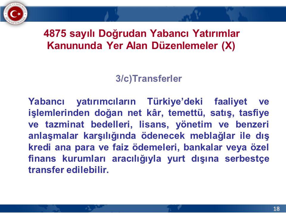 18 4875 sayılı Doğrudan Yabancı Yatırımlar Kanununda Yer Alan Düzenlemeler (X) 3/c)Transferler Yabancı yatırımcıların Türkiye'deki faaliyet ve işlemlerinden doğan net kâr, temettü, satış, tasfiye ve tazminat bedelleri, lisans, yönetim ve benzeri anlaşmalar karşılığında ödenecek meblağlar ile dış kredi ana para ve faiz ödemeleri, bankalar veya özel finans kurumları aracılığıyla yurt dışına serbestçe transfer edilebilir.