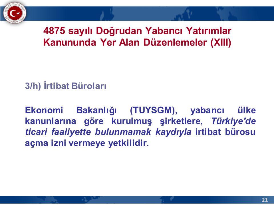 21 4875 sayılı Doğrudan Yabancı Yatırımlar Kanununda Yer Alan Düzenlemeler (XIII) 3/h) İrtibat Büroları Ekonomi Bakanlığı (TUYSGM), yabancı ülke kanunlarına göre kurulmuş şirketlere, Türkiye de ticari faaliyette bulunmamak kaydıyla irtibat bürosu açma izni vermeye yetkilidir.