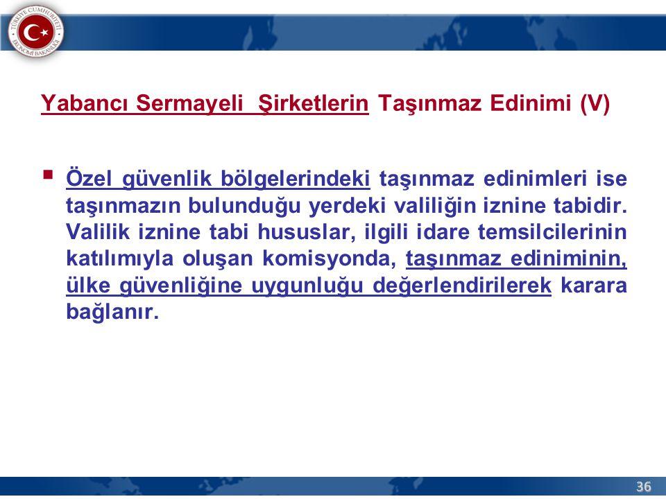 36 Yabancı Sermayeli Şirketlerin Taşınmaz Edinimi (V)  Özel güvenlik bölgelerindeki taşınmaz edinimleri ise taşınmazın bulunduğu yerdeki valiliğin iz