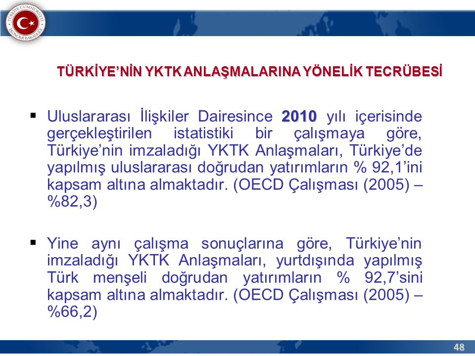 48 2010  Uluslararası İlişkiler Dairesince 2010 yılı içerisinde gerçekleştirilen istatistiki bir çalışmaya göre, Türkiye'nin imzaladığı YKTK Anlaşmaları, Türkiye'de yapılmış uluslararası doğrudan yatırımların % 92,1'ini kapsam altına almaktadır.