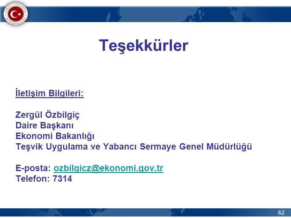 62 Teşekkürler İletişim Bilgileri: Zergül Özbilgiç Daire Başkanı Ekonomi Bakanlığı Teşvik Uygulama ve Yabancı Sermaye Genel Müdürlüğü E-posta: ozbilgicz@ekonomi.gov.trozbilgicz@ekonomi.gov.tr Telefon: 7314