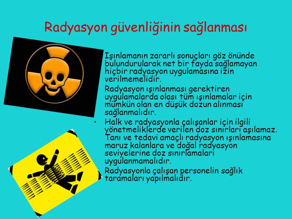 Radyasyon güvenliğinin sağlanması Işınlamanın zararlı sonuçları göz önünde bulundurularak net bir fayda sağlamayan hiçbir radyasyon uygulamasına izin verilmemelidir.