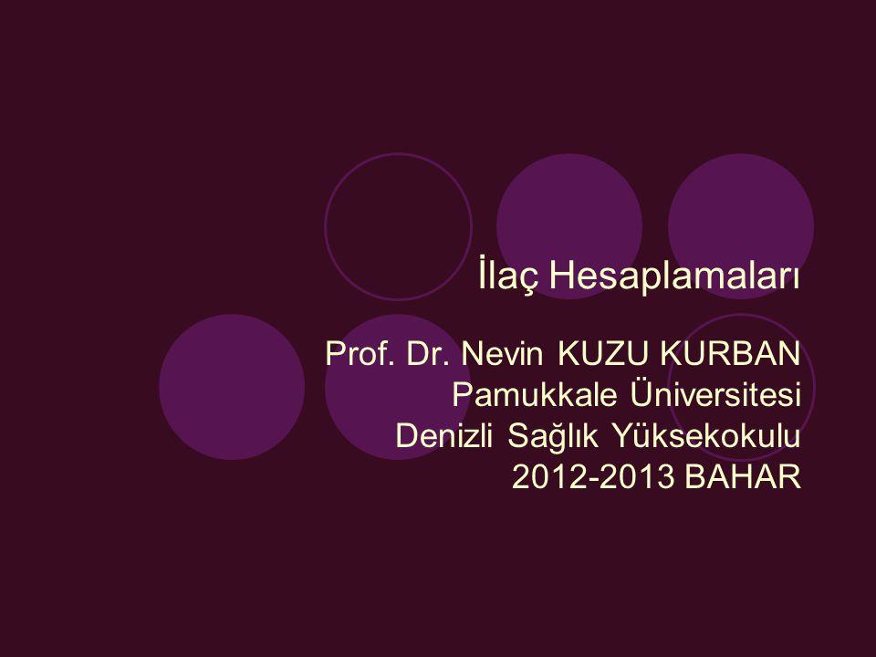 İlaç Hesaplamaları Prof. Dr. Nevin KUZU KURBAN Pamukkale Üniversitesi Denizli Sağlık Yüksekokulu 2012-2013 BAHAR