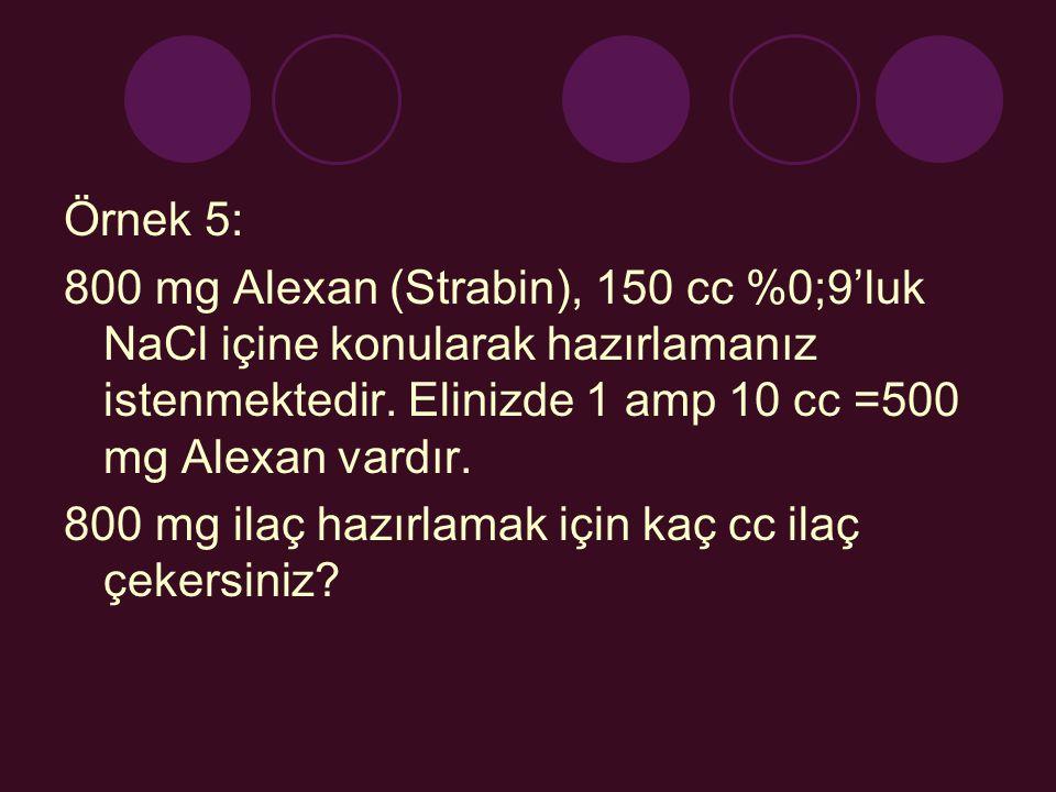 Örnek 5: 800 mg Alexan (Strabin), 150 cc %0;9'luk NaCl içine konularak hazırlamanız istenmektedir. Elinizde 1 amp 10 cc =500 mg Alexan vardır. 800 mg