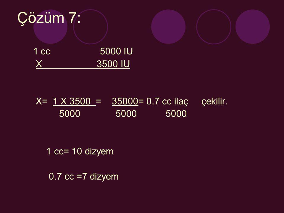 Çözüm 7: 1 cc 5000 IU X 3500 IU X= 1 X 3500 = 35000= 0.7 cc ilaç çekilir. 5000 5000 5000 1 cc= 10 dizyem 0.7 cc =7 dizyem