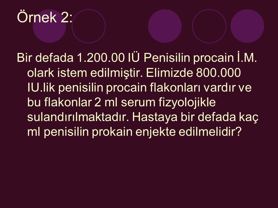 Örnek 2: Bir defada 1.200.00 IÜ Penisilin procain İ.M. olark istem edilmiştir. Elimizde 800.000 IU.lik penisilin procain flakonları vardır ve bu flako