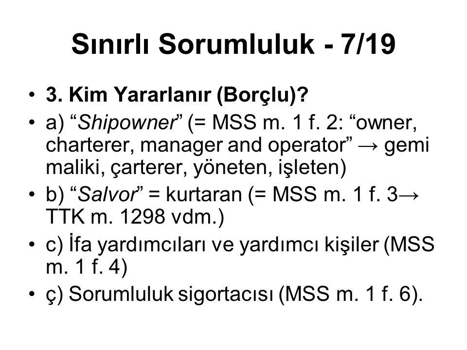 """Sınırlı Sorumluluk - 7/19 3. Kim Yararlanır (Borçlu)? a) """"Shipowner"""" (= MSS m. 1 f. 2: """"owner, charterer, manager and operator"""" → gemi maliki, çartere"""