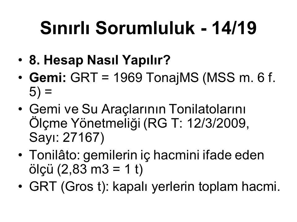 Sınırlı Sorumluluk - 14/19 8. Hesap Nasıl Yapılır? Gemi: GRT = 1969 TonajMS (MSS m. 6 f. 5) = Gemi ve Su Araçlarının Tonilatolarını Ölçme Yönetmeliği